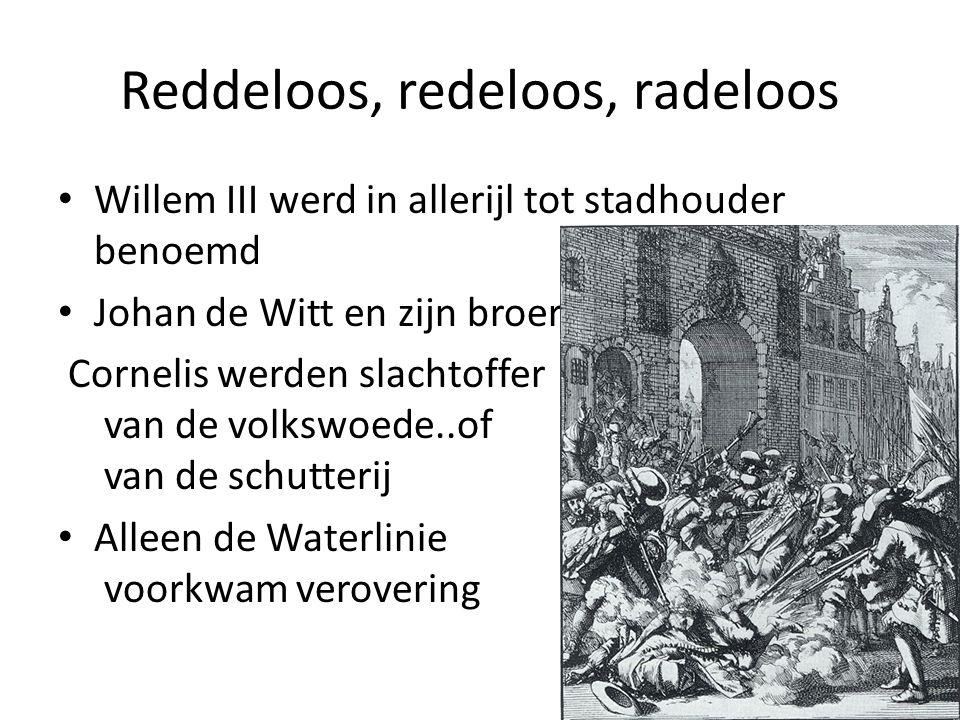 Reddeloos, redeloos, radeloos Willem III werd in allerijl tot stadhouder benoemd Johan de Witt en zijn broer Cornelis werden slachtoffer van de volkswoede..of van de schutterij Alleen de Waterlinie voorkwam verovering