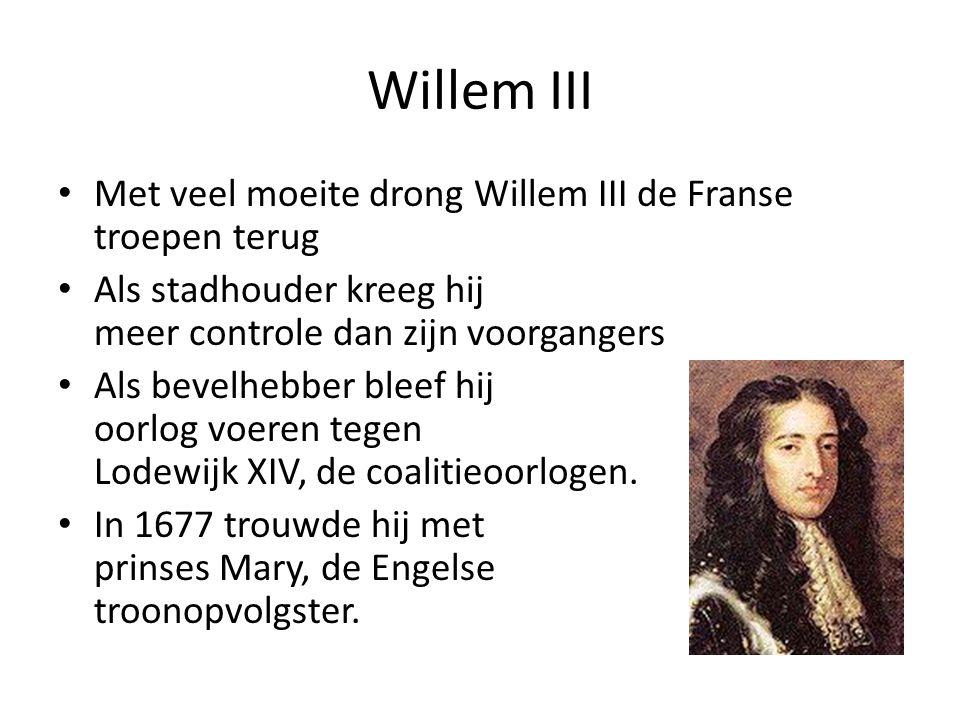 Willem III Met veel moeite drong Willem III de Franse troepen terug Als stadhouder kreeg hij meer controle dan zijn voorgangers Als bevelhebber bleef hij oorlog voeren tegen Lodewijk XIV, de coalitieoorlogen.