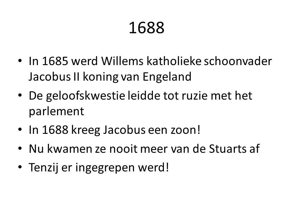 1688 In 1685 werd Willems katholieke schoonvader Jacobus II koning van Engeland De geloofskwestie leidde tot ruzie met het parlement In 1688 kreeg Jacobus een zoon.