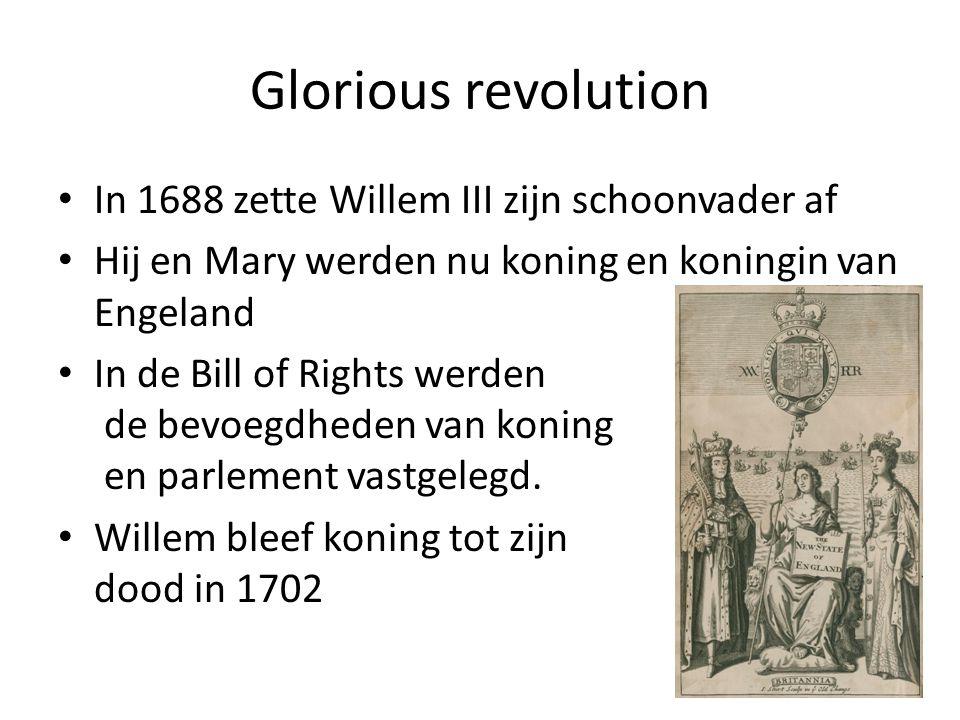 Glorious revolution In 1688 zette Willem III zijn schoonvader af Hij en Mary werden nu koning en koningin van Engeland In de Bill of Rights werden de bevoegdheden van koning en parlement vastgelegd.