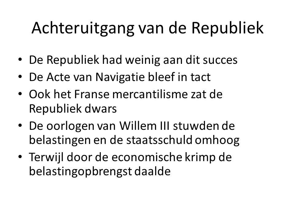 Achteruitgang van de Republiek De Republiek had weinig aan dit succes De Acte van Navigatie bleef in tact Ook het Franse mercantilisme zat de Republiek dwars De oorlogen van Willem III stuwden de belastingen en de staatsschuld omhoog Terwijl door de economische krimp de belastingopbrengst daalde