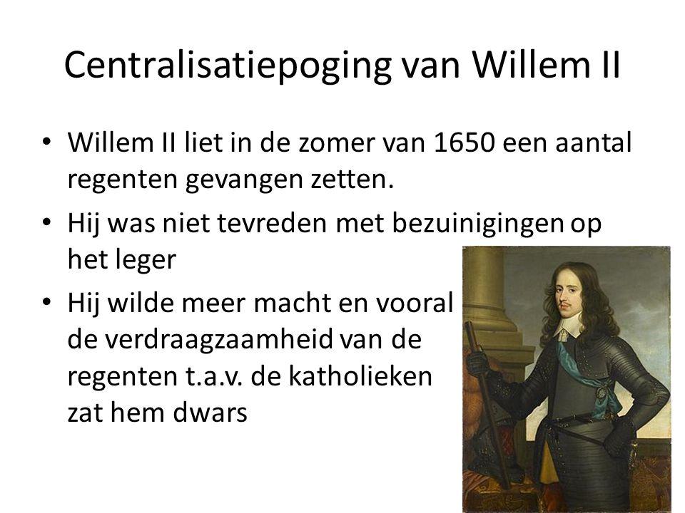 Centralisatiepoging van Willem II Willem II liet in de zomer van 1650 een aantal regenten gevangen zetten. Hij was niet tevreden met bezuinigingen op