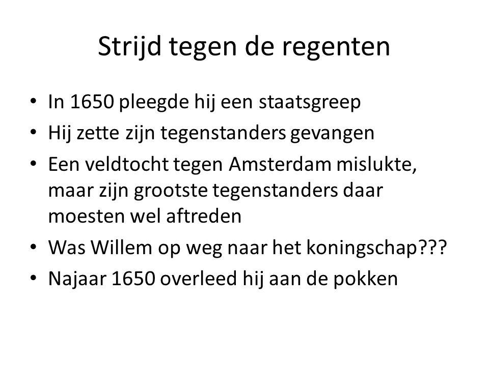 Strijd tegen de regenten In 1650 pleegde hij een staatsgreep Hij zette zijn tegenstanders gevangen Een veldtocht tegen Amsterdam mislukte, maar zijn grootste tegenstanders daar moesten wel aftreden Was Willem op weg naar het koningschap??.