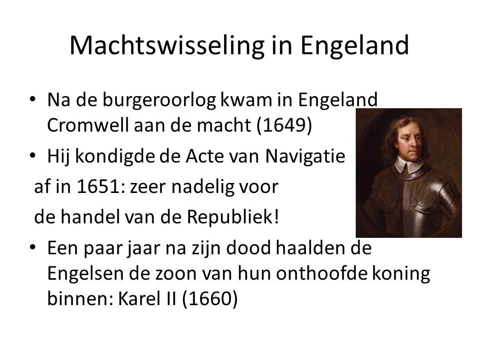 Machtswisseling in Engeland Na de burgeroorlog kwam in Engeland Cromwell aan de macht (1649) Hij kondigde de Acte van Navigatie af in 1651: zeer nadel