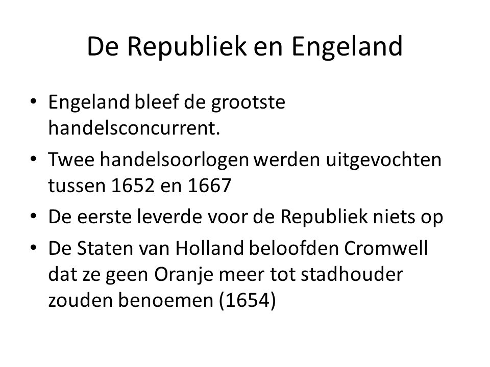 De Republiek en Engeland Engeland bleef de grootste handelsconcurrent. Twee handelsoorlogen werden uitgevochten tussen 1652 en 1667 De eerste leverde