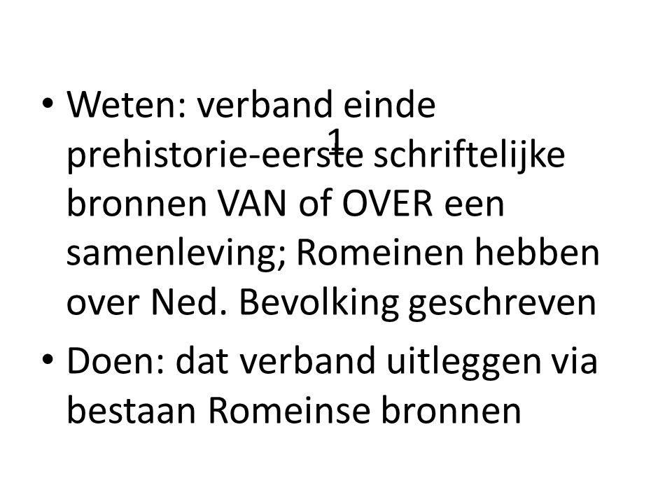 1 Weten: verband einde prehistorie-eerste schriftelijke bronnen VAN of OVER een samenleving; Romeinen hebben over Ned. Bevolking geschreven Doen: dat