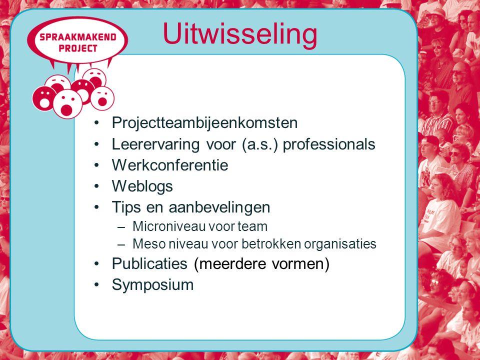 Uitwisseling Projectteambijeenkomsten Leerervaring voor (a.s.) professionals Werkconferentie Weblogs Tips en aanbevelingen –Microniveau voor team –Meso niveau voor betrokken organisaties Publicaties (meerdere vormen) Symposium