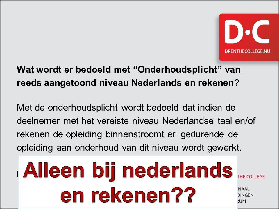 """Wat wordt er bedoeld met """"Onderhoudsplicht"""" van reeds aangetoond niveau Nederlands en rekenen? Met de onderhoudsplicht wordt bedoeld dat indien de dee"""