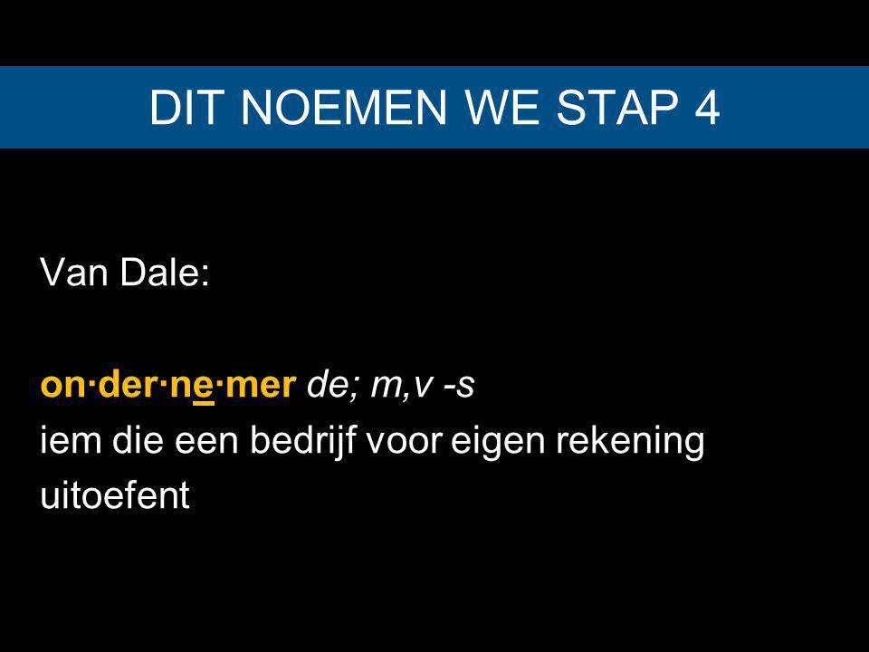 Van Dale: on·der·ne·mer de; m,v -s iem die een bedrijf voor eigen rekening uitoefent DIT NOEMEN WE STAP 4