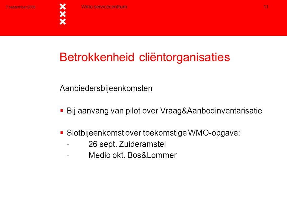 7 september 2006 Wmo servicecentrum 11 Betrokkenheid cliëntorganisaties Aanbiedersbijeenkomsten  Bij aanvang van pilot over Vraag&Aanbodinventarisatie  Slotbijeenkomst over toekomstige WMO-opgave: - 26 sept.