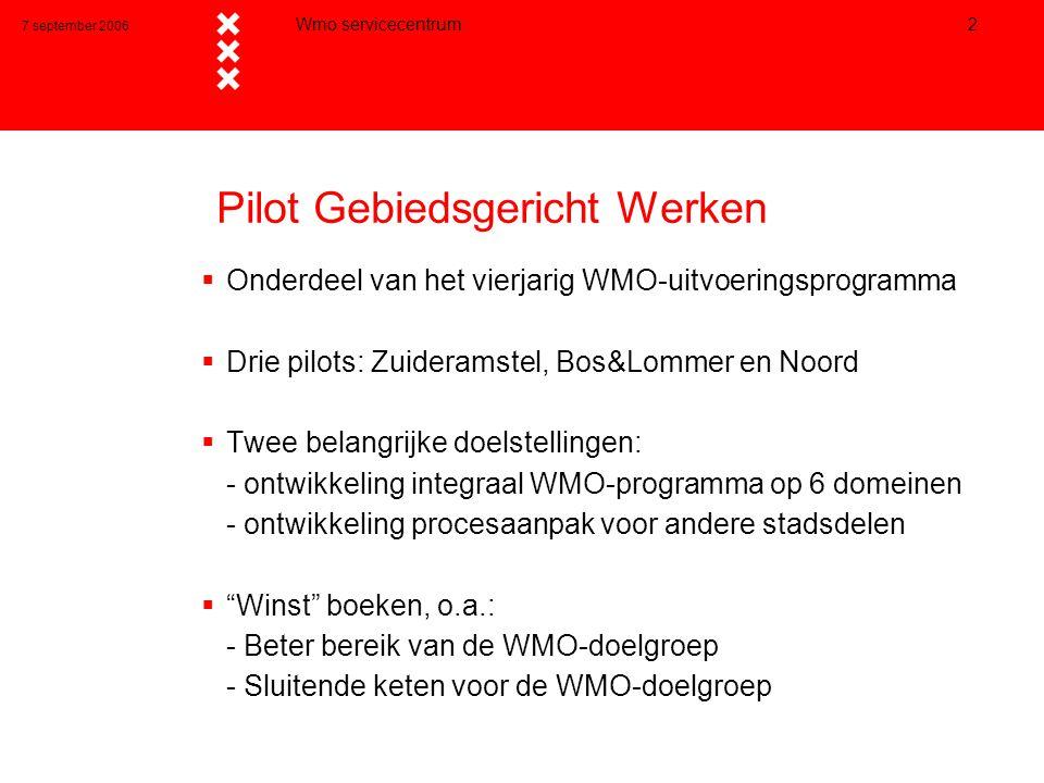 7 september 2006 Wmo servicecentrum 2 Pilot Gebiedsgericht Werken  Onderdeel van het vierjarig WMO-uitvoeringsprogramma  Drie pilots: Zuideramstel, Bos&Lommer en Noord  Twee belangrijke doelstellingen: - ontwikkeling integraal WMO-programma op 6 domeinen - ontwikkeling procesaanpak voor andere stadsdelen  Winst boeken, o.a.: - Beter bereik van de WMO-doelgroep - Sluitende keten voor de WMO-doelgroep