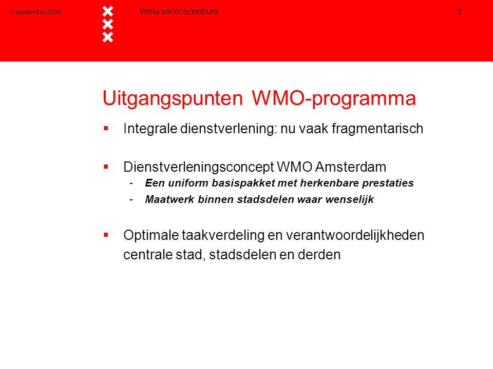 7 september 2006 Wmo servicecentrum 3 Uitgangspunten WMO-programma  Integrale dienstverlening: nu vaak fragmentarisch  Dienstverleningsconcept WMO Amsterdam -Een uniform basispakket met herkenbare prestaties -Maatwerk binnen stadsdelen waar wenselijk  Optimale taakverdeling en verantwoordelijkheden centrale stad, stadsdelen en derden