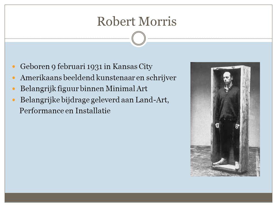 Robert Morris Geboren 9 februari 1931 in Kansas City Amerikaans beeldend kunstenaar en schrijver Belangrijk figuur binnen Minimal Art Belangrijke bijdrage geleverd aan Land-Art, Performance en Installatie