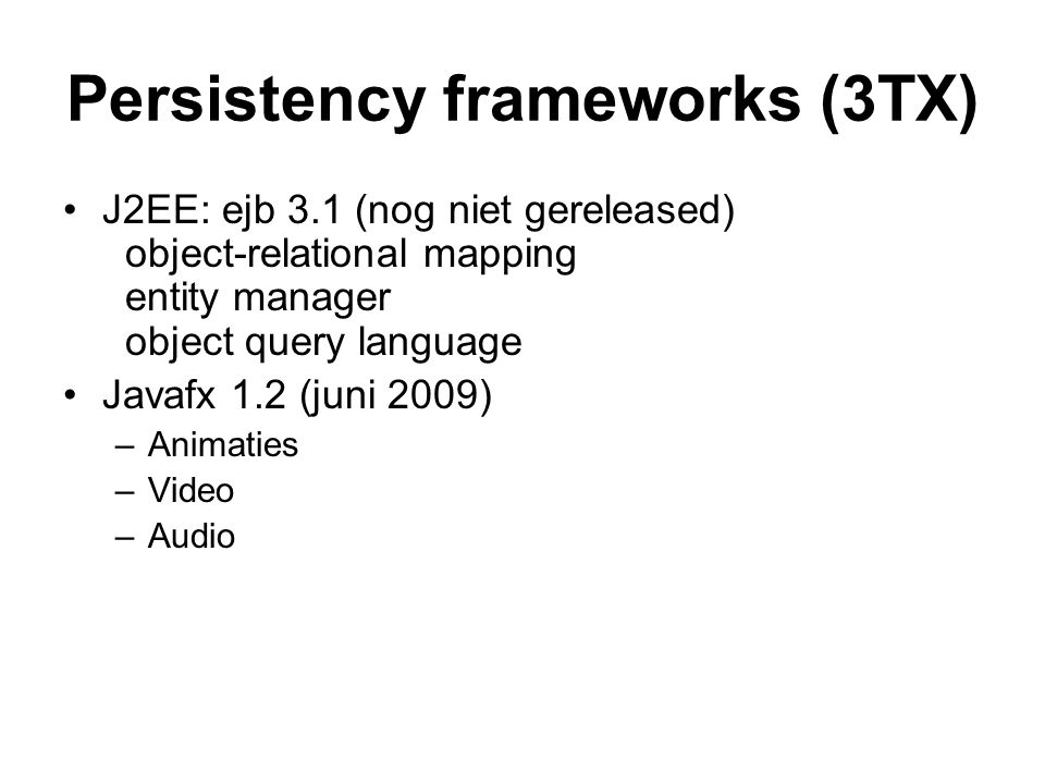 Persistency frameworks (3TX) J2EE: ejb 3.1 (nog niet gereleased) object-relational mapping entity manager object query language Javafx 1.2 (juni 2009) –Animaties –Video –Audio