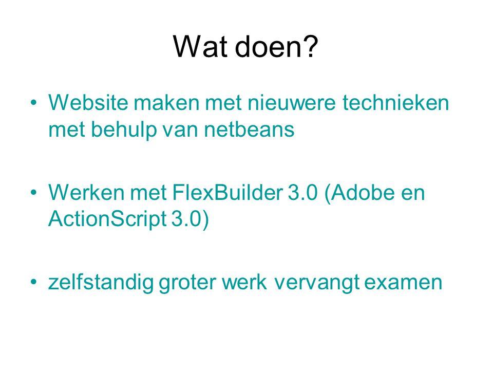 Wat doen? Website maken met nieuwere technieken met behulp van netbeans Werken met FlexBuilder 3.0 (Adobe en ActionScript 3.0) zelfstandig groter werk