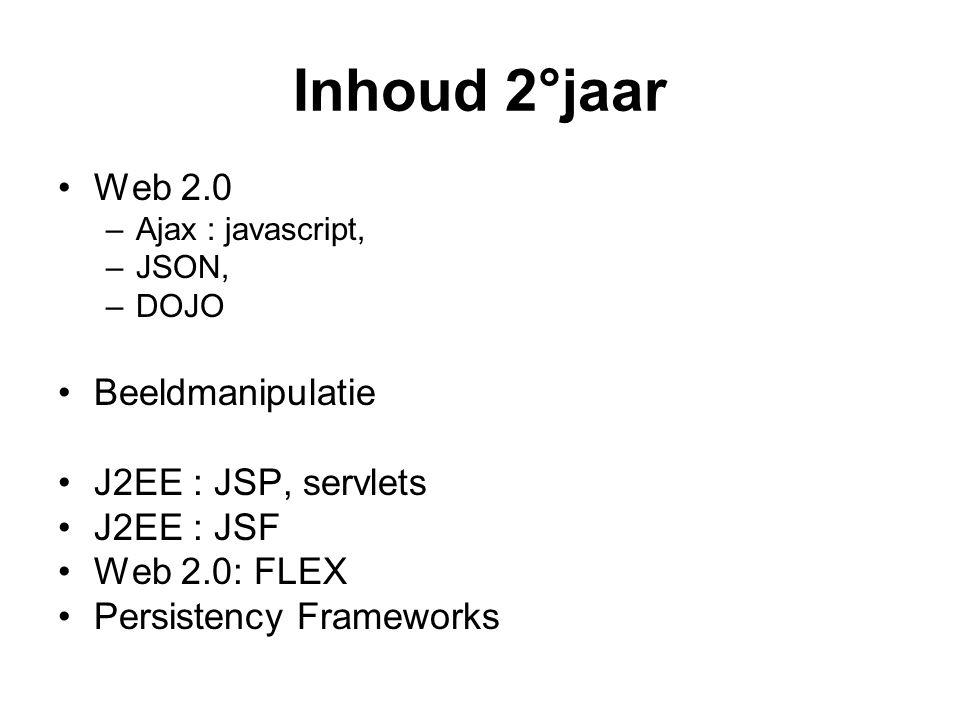 Inhoud 2°jaar Web 2.0 –Ajax : javascript, –JSON, –DOJO Beeldmanipulatie J2EE : JSP, servlets J2EE : JSF Web 2.0: FLEX Persistency Frameworks