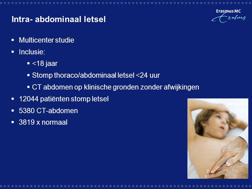 Intra- abdominaal letsel  Multicenter studie  Inclusie:  <18 jaar  Stomp thoraco/abdominaal letsel <24 uur  CT abdomen op klinische gronden zonder afwijkingen  12044 patiënten stomp letsel  5380 CT-abdomen  3819 x normaal