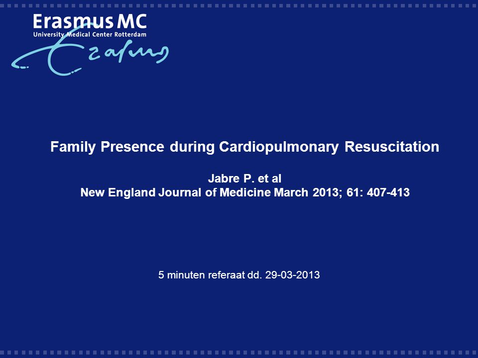 Family Presence during Cardiopulmonary Resuscitation Jabre P. et al New England Journal of Medicine March 2013; 61: 407-413 5 minuten referaat dd. 29-