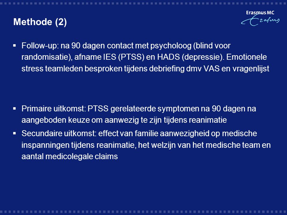 Methode (2)  Follow-up: na 90 dagen contact met psycholoog (blind voor randomisatie), afname IES (PTSS) en HADS (depressie). Emotionele stress teamle