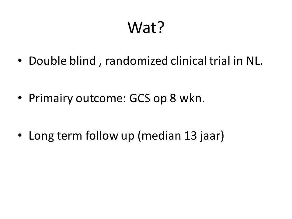 Wat? Double blind, randomized clinical trial in NL. Primairy outcome: GCS op 8 wkn. Long term follow up (median 13 jaar)