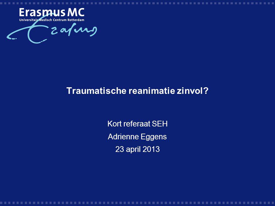 Traumatische reanimatie zinvol? Kort referaat SEH Adrienne Eggens 23 april 2013