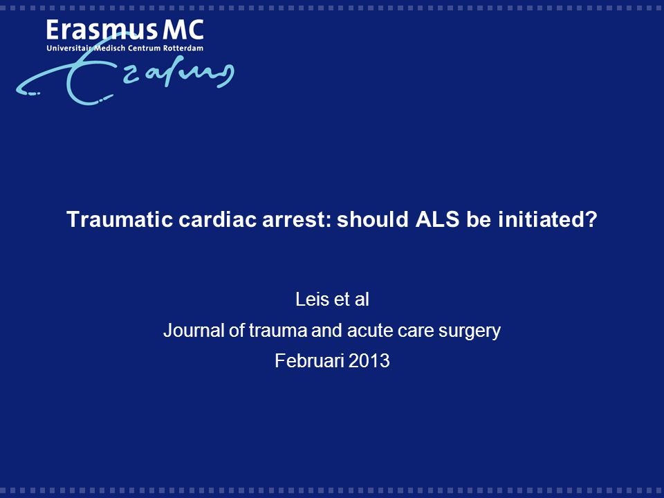 Traumatic cardiac arrest: should ALS be initiated? Leis et al Journal of trauma and acute care surgery Februari 2013