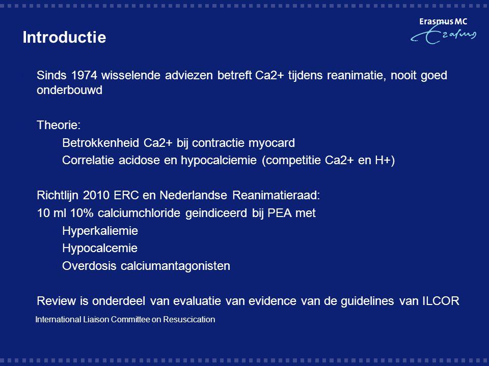 Introductie  Sinds 1974 wisselende adviezen betreft Ca2+ tijdens reanimatie, nooit goed onderbouwd  Theorie:  Betrokkenheid Ca2+ bij contractie myocard  Correlatie acidose en hypocalciemie (competitie Ca2+ en H+)  Richtlijn 2010 ERC en Nederlandse Reanimatieraad:  10 ml 10% calciumchloride geindiceerd bij PEA met  Hyperkaliemie  Hypocalcemie  Overdosis calciumantagonisten  Review is onderdeel van evaluatie van evidence van de guidelines van ILCOR International Liaison Committee on Resuscication