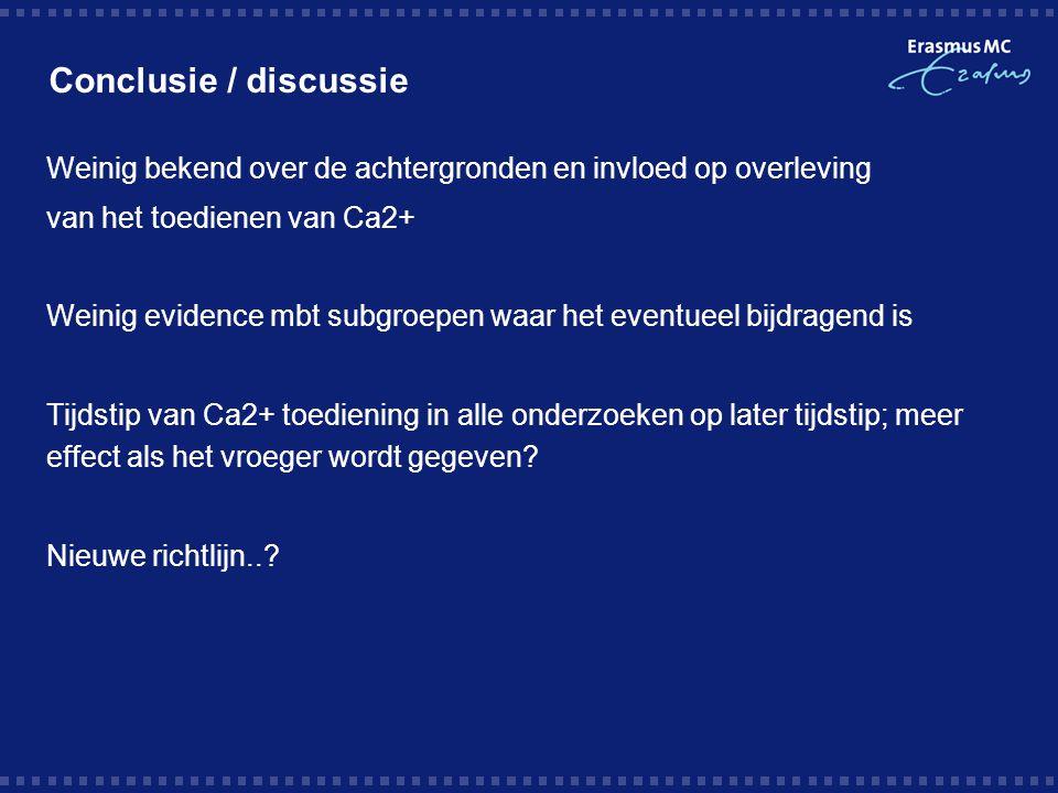 Conclusie / discussie Weinig bekend over de achtergronden en invloed op overleving van het toedienen van Ca2+ Weinig evidence mbt subgroepen waar het