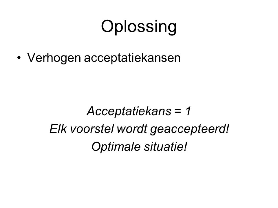 Oplossing Verhogen acceptatiekansen Acceptatiekans = 1 Elk voorstel wordt geaccepteerd! Optimale situatie!