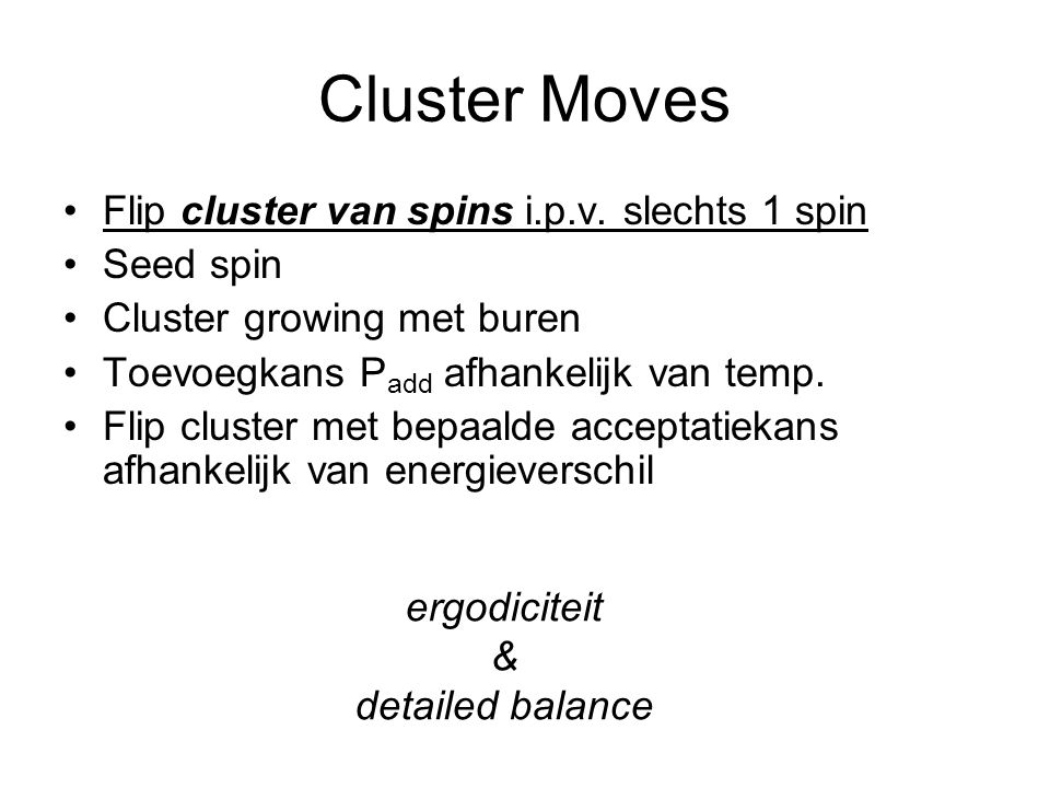Cluster Moves Flip cluster van spins i.p.v. slechts 1 spin Seed spin Cluster growing met buren Toevoegkans P add afhankelijk van temp. Flip cluster me
