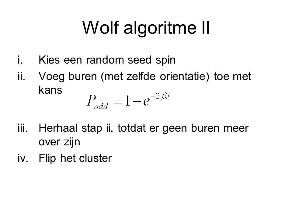 Wolf algoritme II i.Kies een random seed spin ii.Voeg buren (met zelfde orientatie) toe met kans iii.Herhaal stap ii. totdat er geen buren meer over z