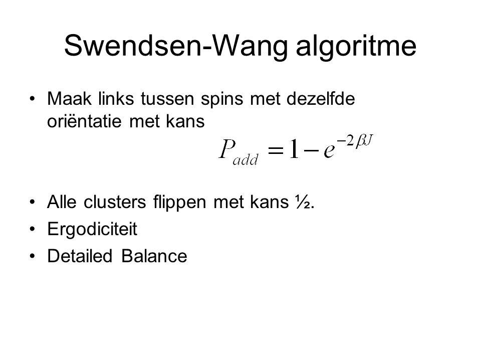Swendsen-Wang algoritme Maak links tussen spins met dezelfde oriëntatie met kans Alle clusters flippen met kans ½. Ergodiciteit Detailed Balance
