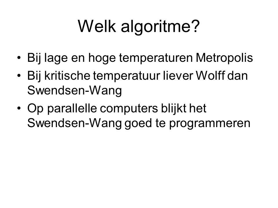 Welk algoritme? Bij lage en hoge temperaturen Metropolis Bij kritische temperatuur liever Wolff dan Swendsen-Wang Op parallelle computers blijkt het S