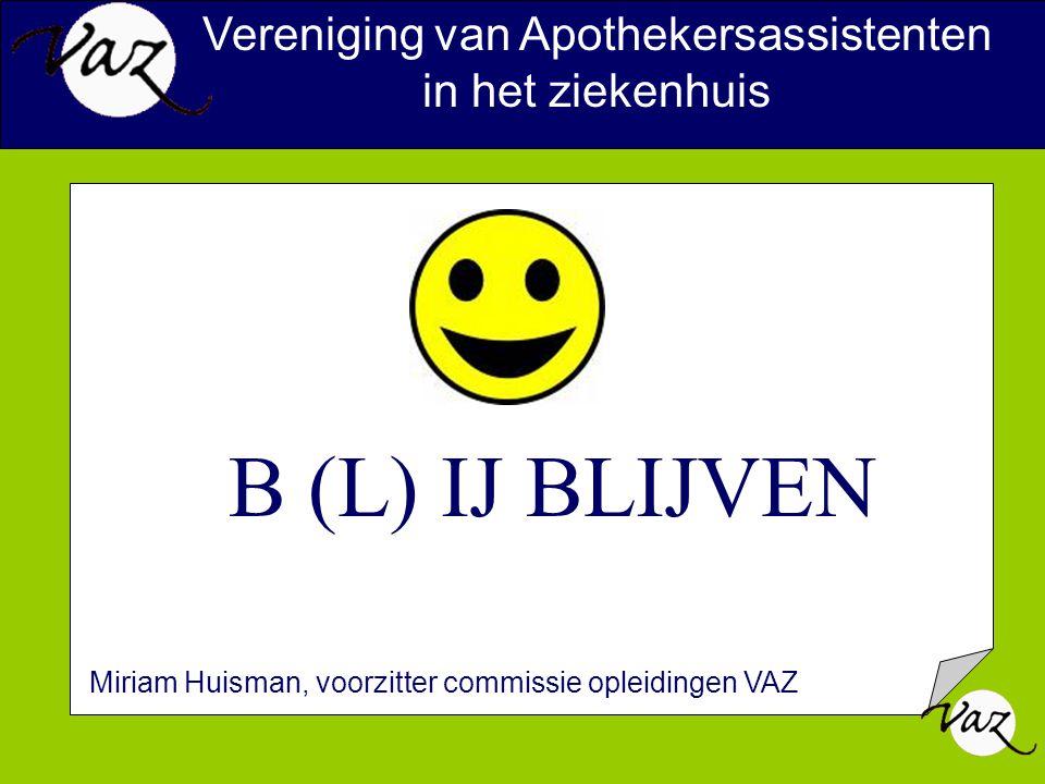 B (L) IJ BLIJVEN Vereniging van Apothekersassistenten in het ziekenhuis Miriam Huisman, voorzitter commissie opleidingen VAZ