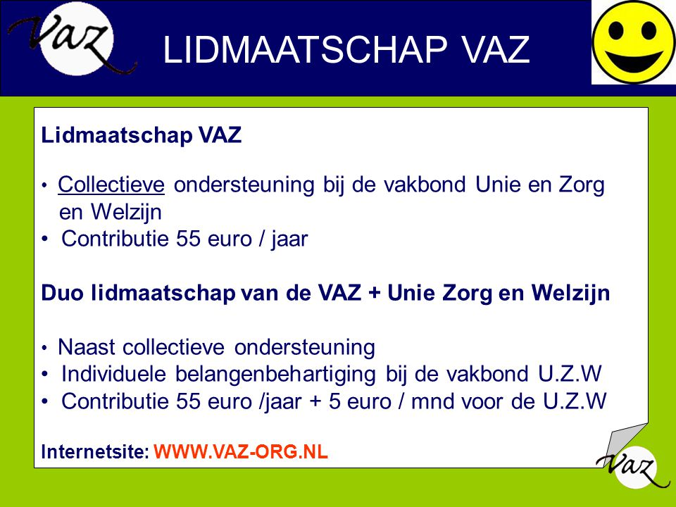 LIDMAATSCHAP VAZ Lidmaatschap VAZ Collectieve ondersteuning bij de vakbond Unie en Zorg en Welzijn Contributie 55 euro / jaar Duo lidmaatschap van de