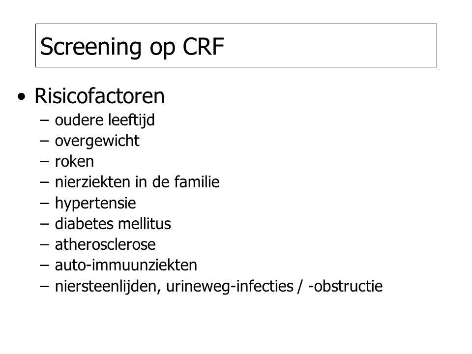 Screening op CRF Risicofactoren –oudere leeftijd –overgewicht –roken –nierziekten in de familie –hypertensie –diabetes mellitus –atherosclerose –auto-immuunziekten –niersteenlijden, urineweg-infecties / -obstructie