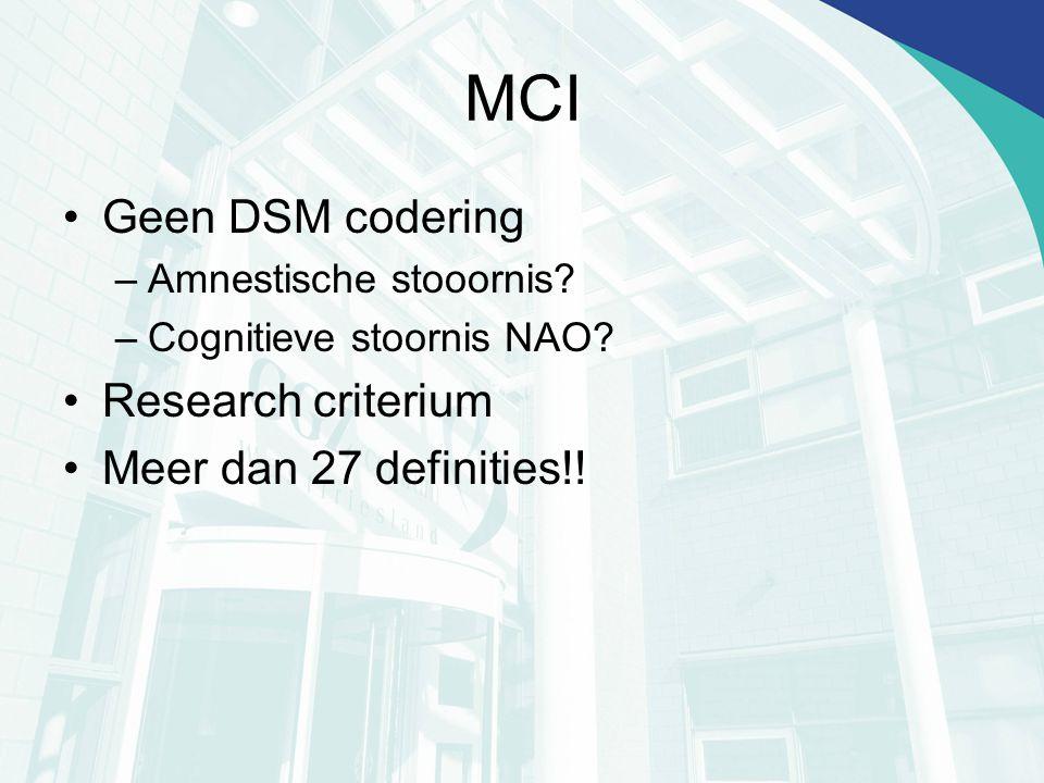 MCI Geen DSM codering –Amnestische stooornis? –Cognitieve stoornis NAO? Research criterium Meer dan 27 definities!!