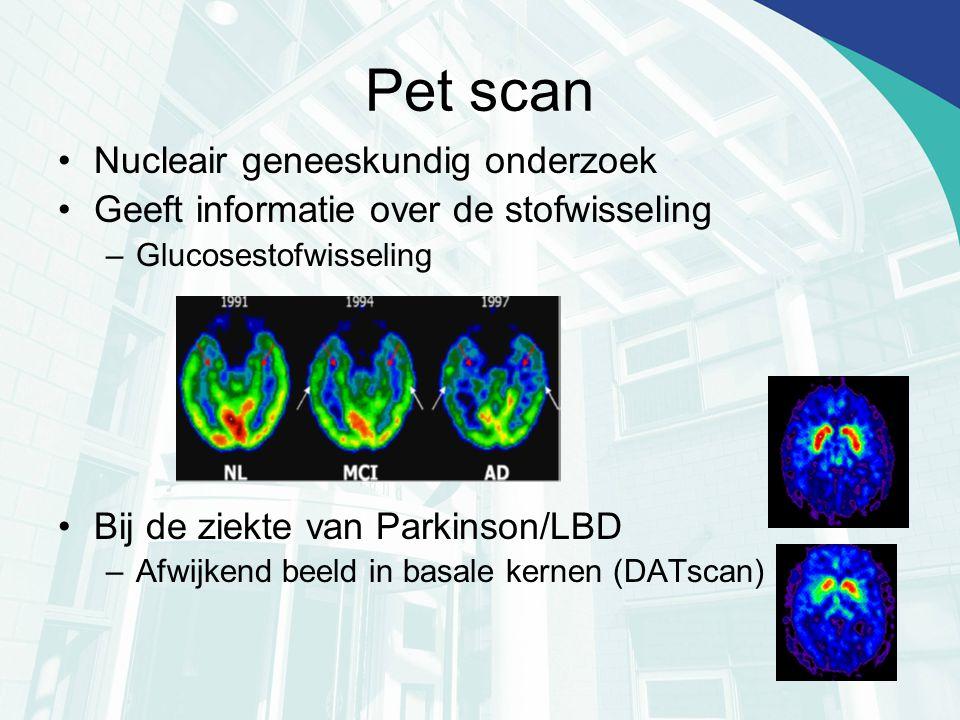 Pet scan Nucleair geneeskundig onderzoek Geeft informatie over de stofwisseling –Glucosestofwisseling Bij de ziekte van Parkinson/LBD –Afwijkend beeld