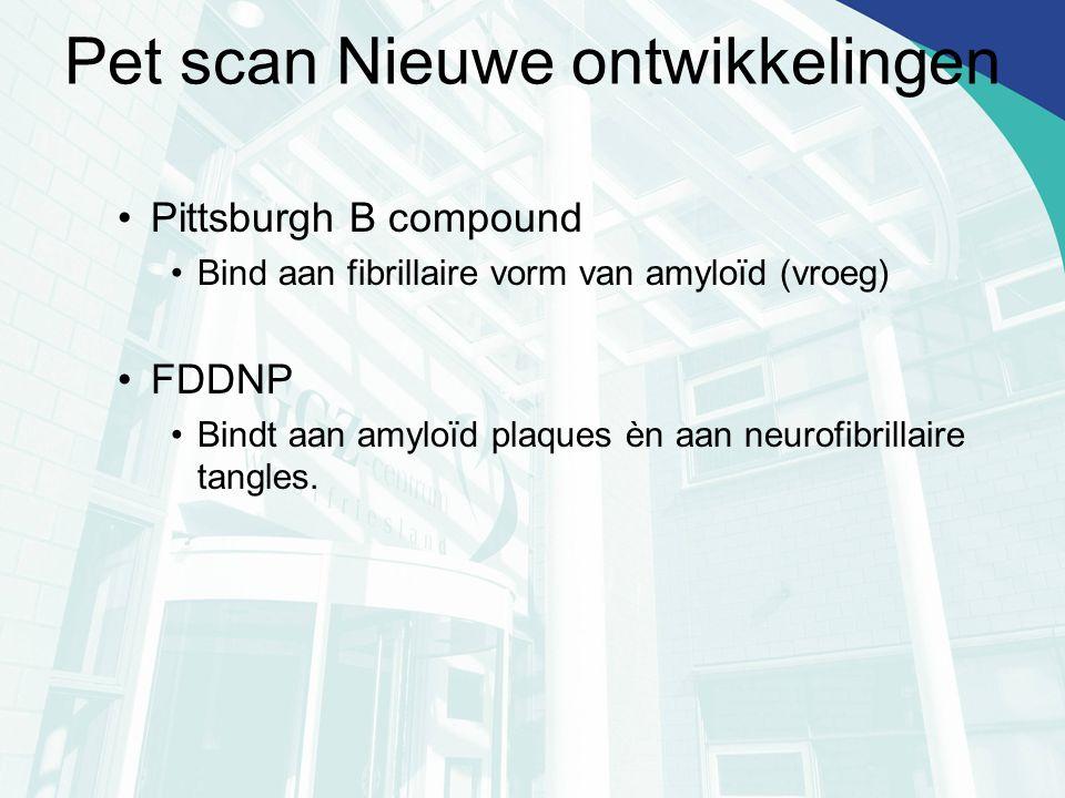 Pet scan Nieuwe ontwikkelingen Pittsburgh B compound Bind aan fibrillaire vorm van amyloïd (vroeg) FDDNP Bindt aan amyloïd plaques èn aan neurofibrill