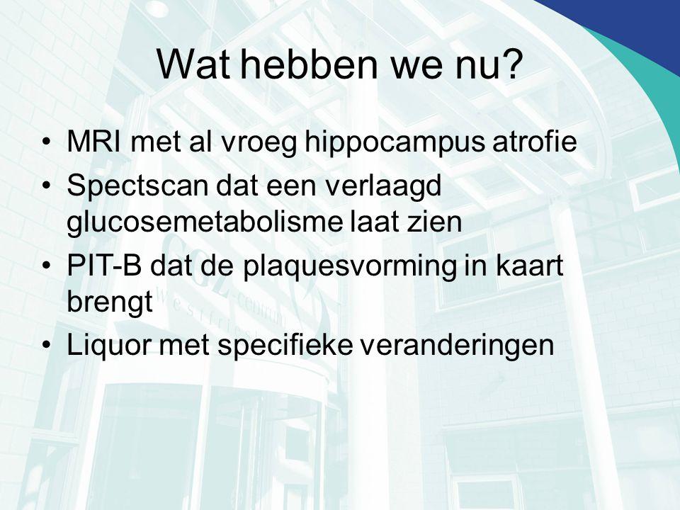 Wat hebben we nu? MRI met al vroeg hippocampus atrofie Spectscan dat een verlaagd glucosemetabolisme laat zien PIT-B dat de plaquesvorming in kaart br