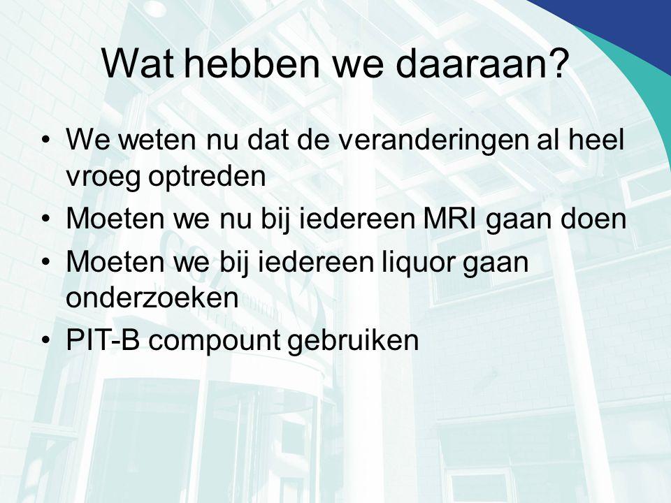 Wat hebben we daaraan? We weten nu dat de veranderingen al heel vroeg optreden Moeten we nu bij iedereen MRI gaan doen Moeten we bij iedereen liquor g