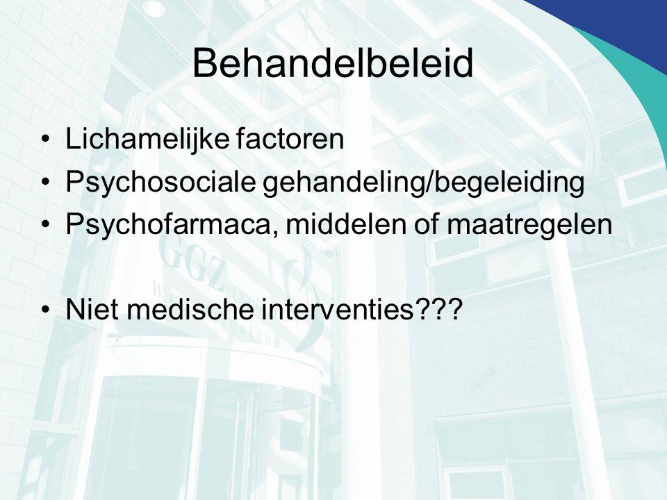 Behandelbeleid Lichamelijke factoren Psychosociale gehandeling/begeleiding Psychofarmaca, middelen of maatregelen Niet medische interventies???