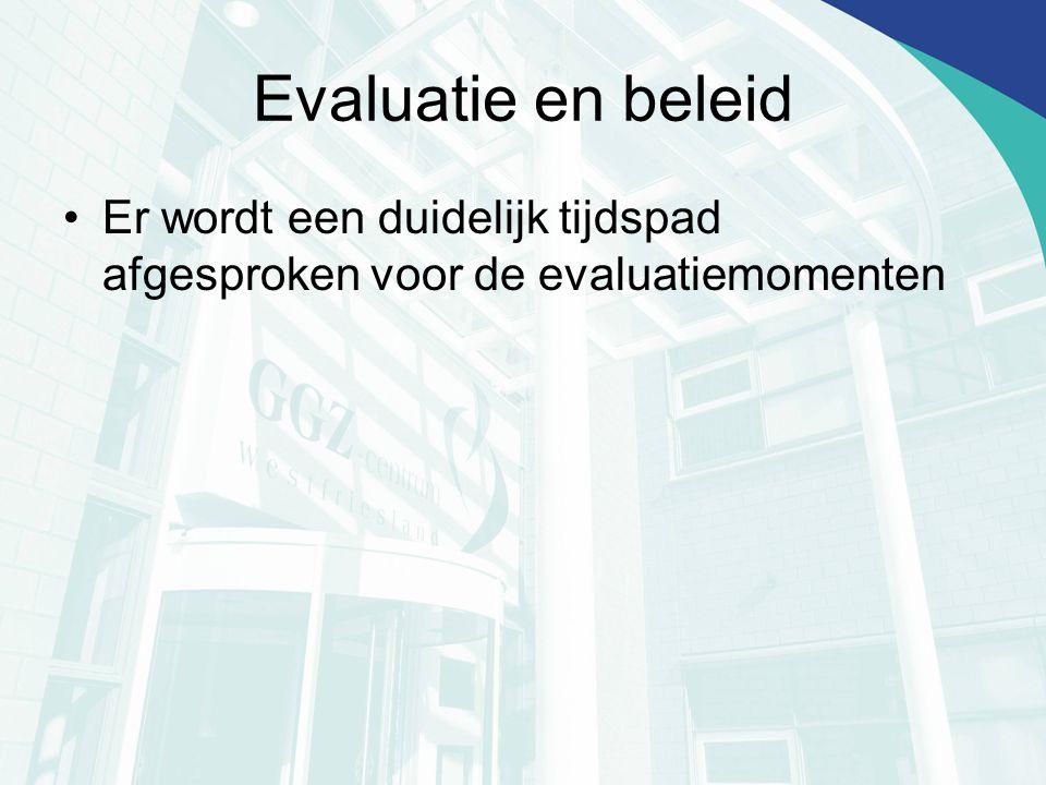 Evaluatie en beleid Er wordt een duidelijk tijdspad afgesproken voor de evaluatiemomenten