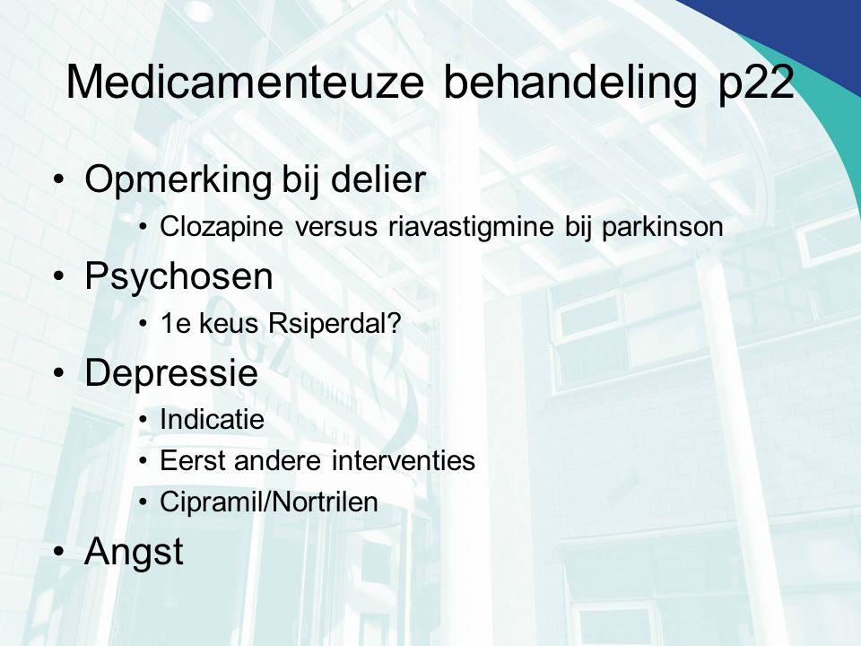 Medicamenteuze behandeling p22 Opmerking bij delier Clozapine versus riavastigmine bij parkinson Psychosen 1e keus Rsiperdal? Depressie Indicatie Eers