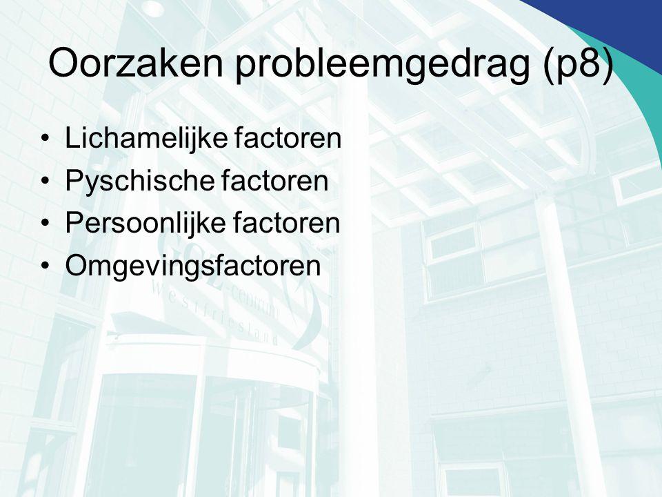 Oorzaken probleemgedrag (p8) Lichamelijke factoren Pyschische factoren Persoonlijke factoren Omgevingsfactoren