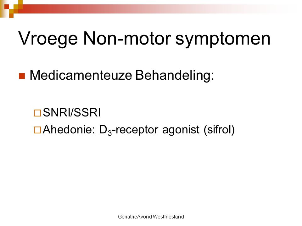 GeriatrieAvond Westfriesland Vroege Non-motor symptomen Medicamenteuze Behandeling:  SNRI/SSRI  Ahedonie: D 3 -receptor agonist (sifrol)