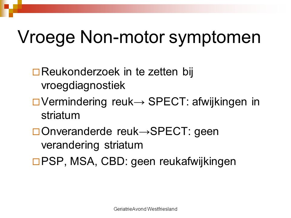 GeriatrieAvond Westfriesland Vroege Non-motor symptomen  Reukonderzoek in te zetten bij vroegdiagnostiek  Vermindering reuk→ SPECT: afwijkingen in s