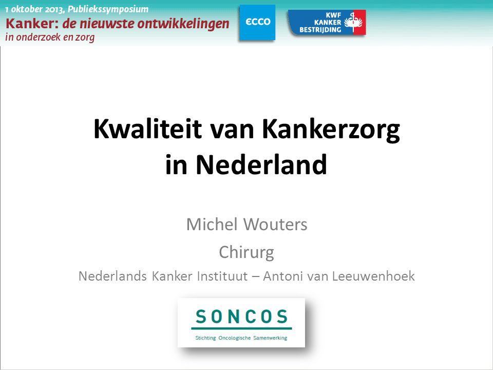 Kwaliteit van Kankerzorg in Nederland Michel Wouters Chirurg Nederlands Kanker Instituut – Antoni van Leeuwenhoek