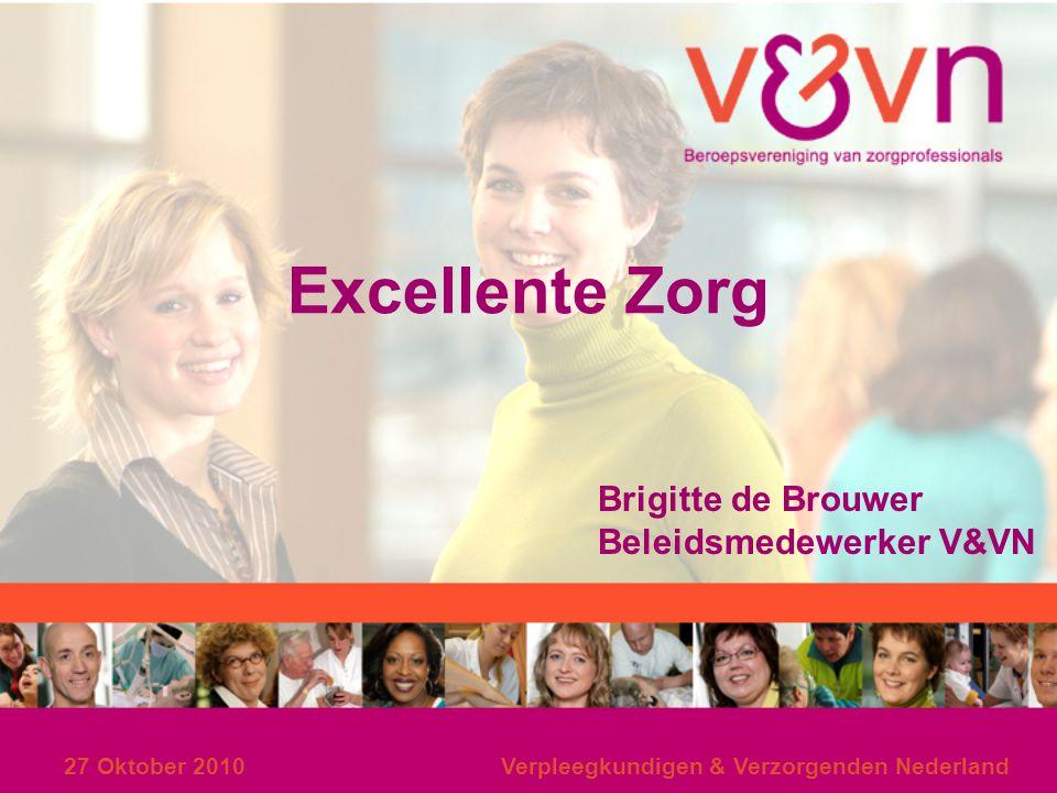 27 Oktober 2010Verpleegkundigen & Verzorgenden Nederland Excellente Zorg Brigitte de Brouwer Beleidsmedewerker V&VN