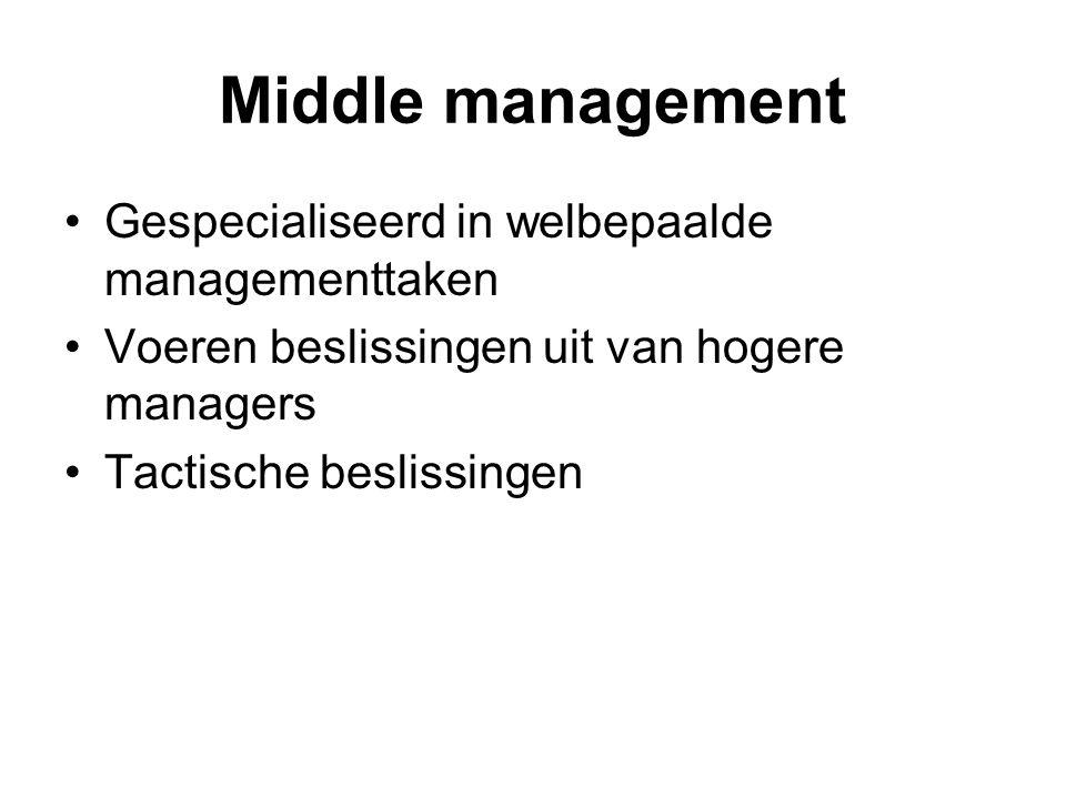 Middle management Gespecialiseerd in welbepaalde managementtaken Voeren beslissingen uit van hogere managers Tactische beslissingen